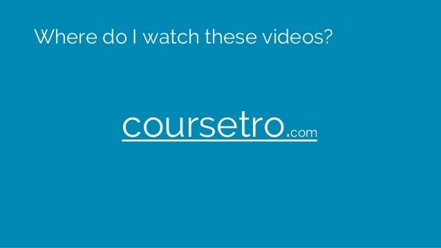 Where do I watch these videos? coursetro.com