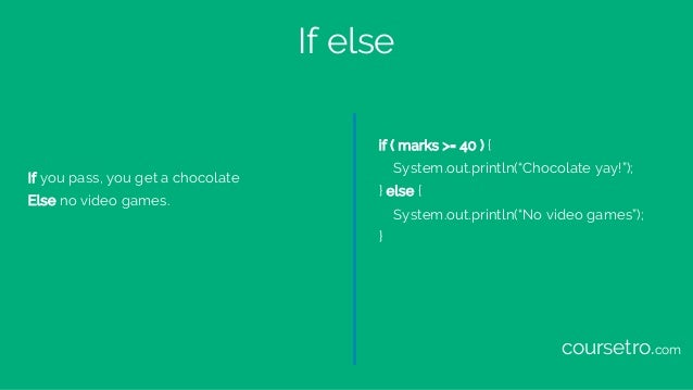 """If else If you pass, you get a chocolate Else no video games. if ( marks >= 40 ) { System.out.println(""""Chocolate yay!""""); }..."""