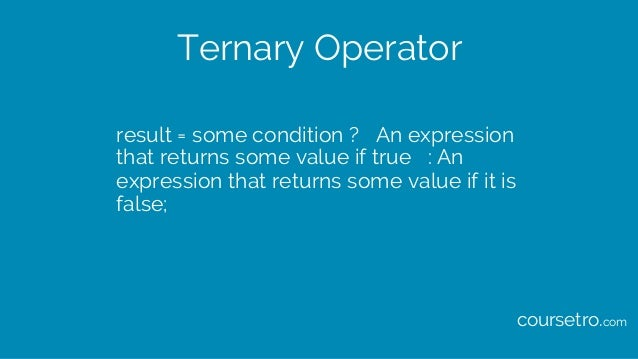 Ternary Operator result = some condition ? An expression that returns some value if true : An expression that returns some...