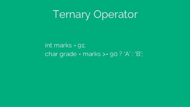 Ternary Operator int marks = 91; char grade = marks >= 90 ? 'A' : 'B';