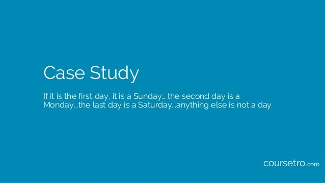Case Study If it is the first day, it is a Sunday… the second day is a Monday...the last day is a Saturday...anything else...