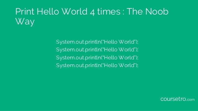 """Print Hello World 4 times : The Noob Way System.out.println(""""Hello World""""); System.out.println(""""Hello World""""); System.out...."""