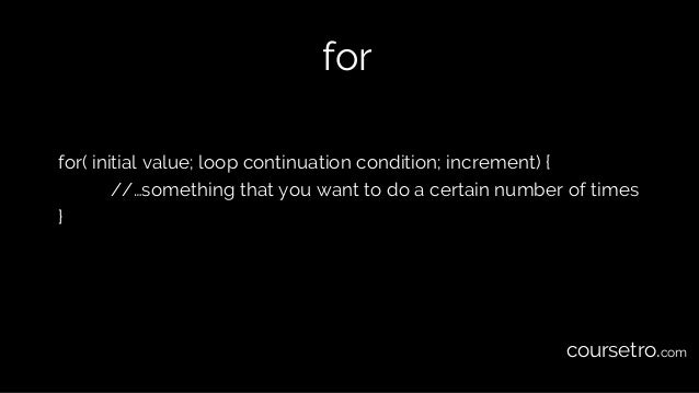 for for( initial value; loop continuation condition; increment) { //…something that you want to do a certain number of tim...