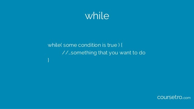 while while( some condition is true ) { //…something that you want to do } coursetro.com