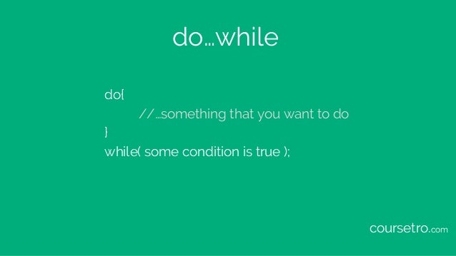 do…while do{ //…something that you want to do } while( some condition is true ); coursetro.com