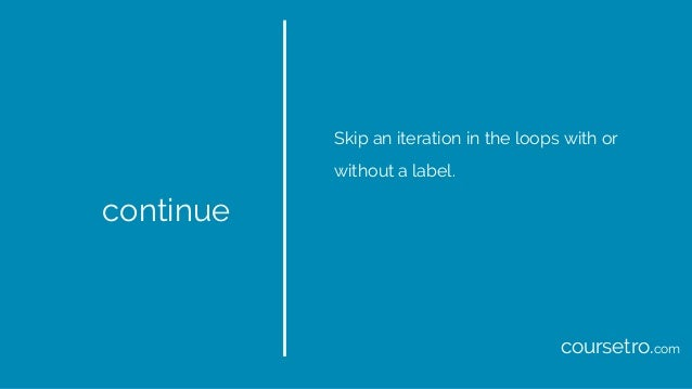 continue Skip an iteration in the loops with or without a label. coursetro.com