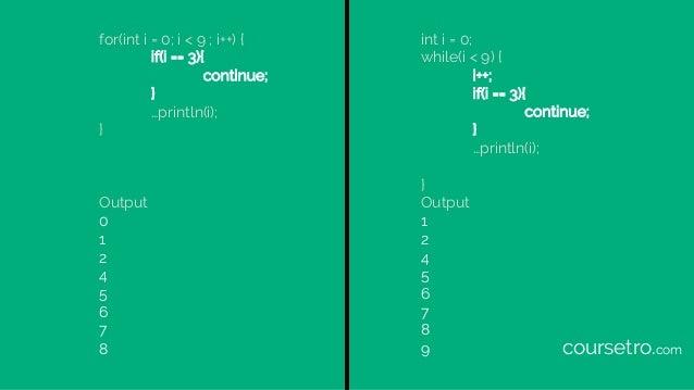 for(int i = 0; i < 9 ; i++) { if(i == 3){ continue; } …println(i); } Output 0 1 2 4 5 6 7 8 int i = 0; while(i < 9) { i++;...
