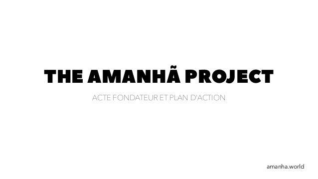 THE AMANHÃ PROJECT ACTE FONDATEUR ET PLAN D'ACTION amanha.world