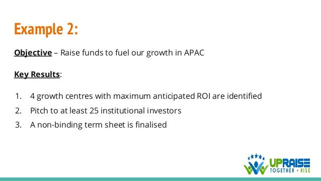 Example 2: Objective – Raise funds to fuel our growth in APAC Key Results: 1. 4 growth centres with maximum anticipated RO...