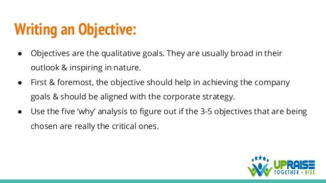 Writing an Objective: ● Objectives are the qualitative goals. They are usually broad in their outlook & inspiring in natur...