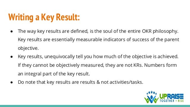 Writing a Key Result: ● The way key results are defined, is the soul of the entire OKR philosophy. Key results are essenti...