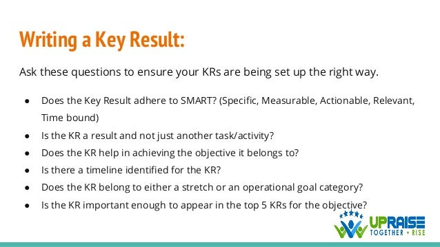 Writing a Key Result: Ask these questions to ensure your KRs are being set up the right way. ● Does the Key Result adhere ...