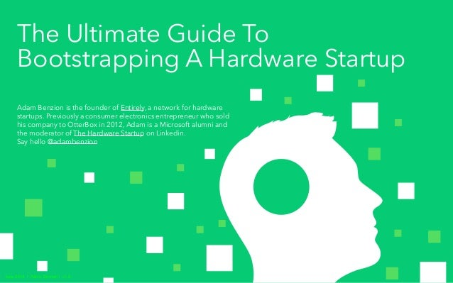 The Ultimate Guide To Bootstrapping A Hardware Startup Adam Benzion is the founder of Entirely, a network for hardware sta...