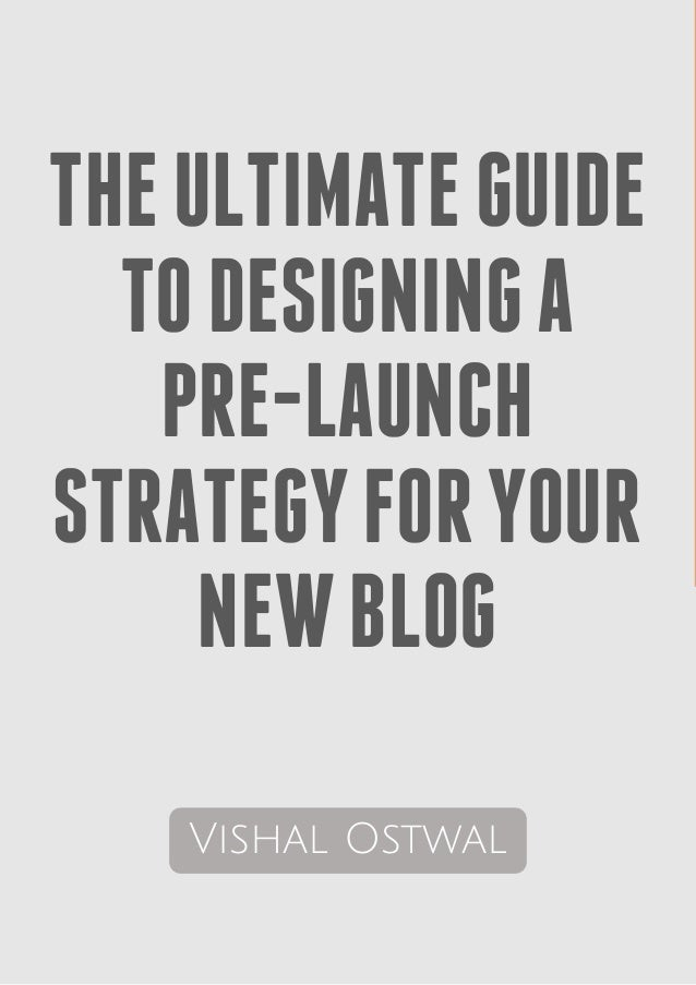 THEULTIMATEGUIDE TODESIGNINGA PRE-LAUNCH STRATEGYFORYOUR NEWBLOG Vishal Ostwal