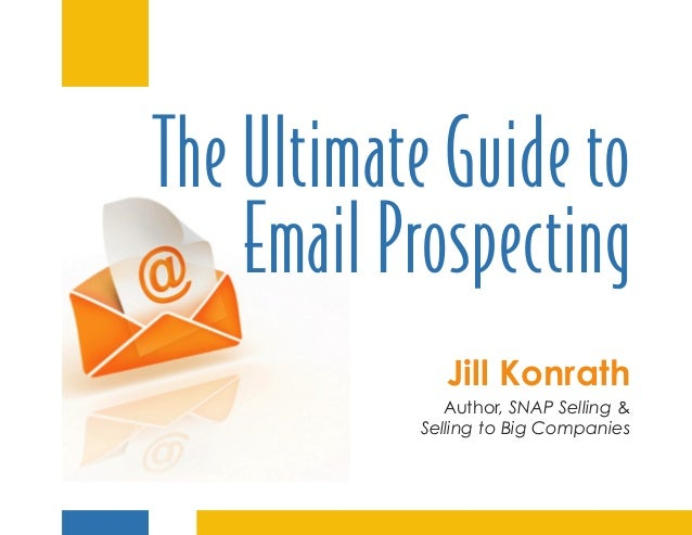 The Ultimate Guide to    Email Prospecting              Jill Konrath              Author, SNAP Selling &           Selling...