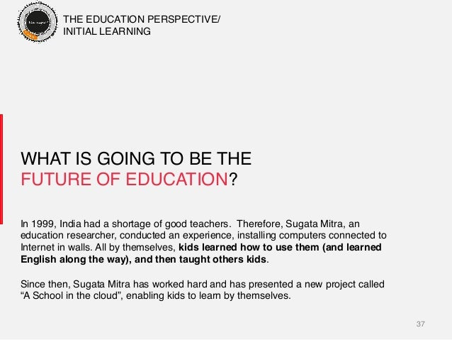 37! WHAT IS GOING TO BE THE FUTURE OF EDUCATION? ! In 1999, India had a shortage of good teachers. Therefore, Sugata Mitra...