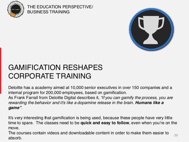 39! GAMIFICATION RESHAPES CORPORATE TRAINING! Deloitte has a academy aimed at 10,000 senior executives in over 150 compani...