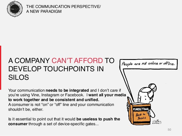 50! A COMPANY CAN'T AFFORD TO DEVELOP TOUCHPOINTS IN SILOS! Your communication needs to be integrated and I don't care if ...