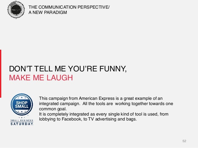 52! DON'T TELL ME YOU'RE FUNNY, MAKE ME LAUGH! This campaign from American Express is a great example of an! integrated c...
