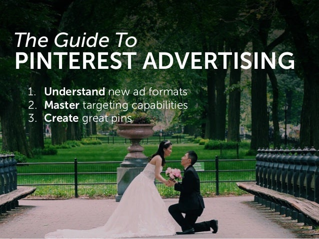 1. Understand new ad formats 2. Master targeting capabilities 3. Create great pins The Guide To PINTEREST ADVERTISING