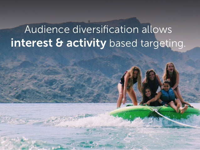 Audience diversification allows interest & activity based targeting.