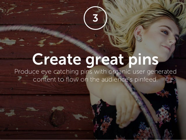 Create great pins Produce eye catching pins with organic user generated content to flow on the audience's pinfeed. 3
