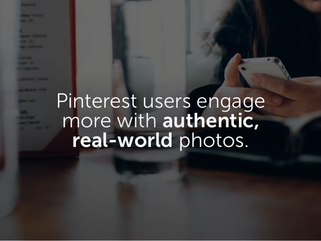c Pinterest users engage more with authentic, real-world photos.