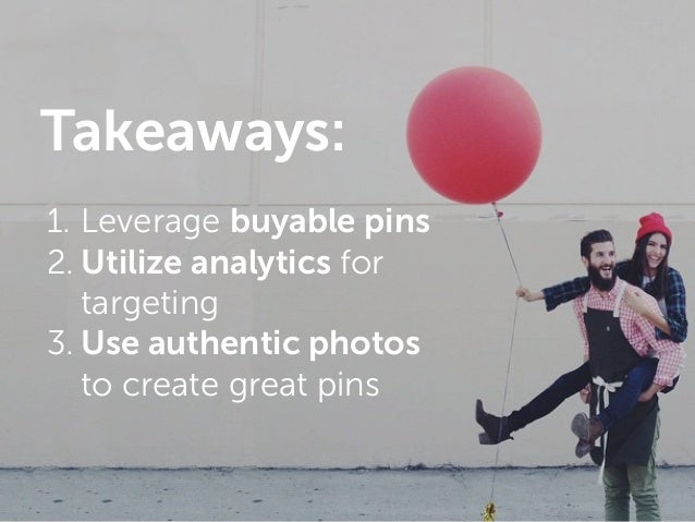 c 1. Leverage buyable pins 2. Utilize analytics for targeting 3. Use authentic photos to create great pins Takeaways: