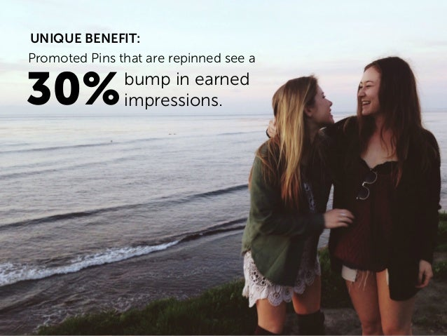 Promoted Pins that are repinned see a 30%bump in earned impressions. UNIQUE BENEFIT: