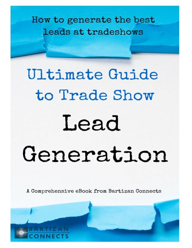 The Ultimate Guide to Tradeshow Lead Generation Tweet this Ebook! Page 1 © 2015 Bartizan Connects • 217 Riverdale Ave. • Y...