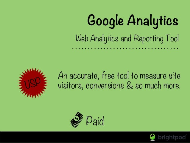 Paid Web Analytics and Reporting Tool An accurate, free tool to measure site visitors, conversions & so much more. USP Goo...