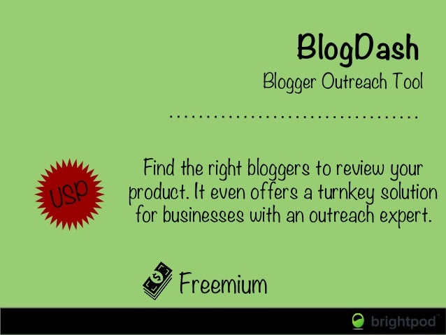 BlogDash Freemium Blogger Outreach Tool USP Find the right bloggers to review your product. It even offers a turnkey solut...