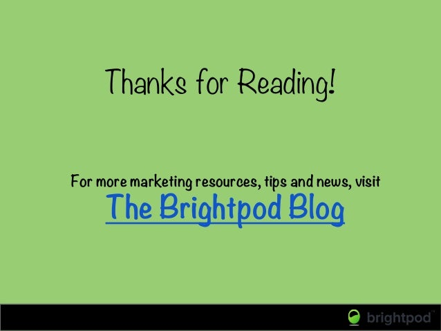 For more marketing resources, tips and news, visit The Brightpod Blog Thanks for Reading!