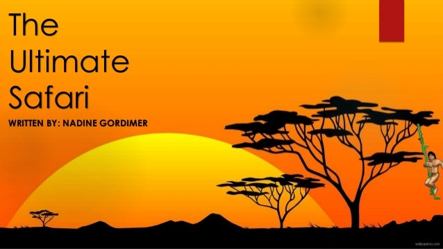 the ultimate safari by nadine gordimer The ultimate safari characters protagonist nadine gordimer was born in november 20 1923 near springs, a coal-mining town in south africa.