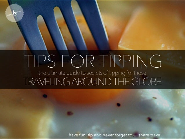 TIPS FOR TIPPINGthe ultimate guide to secrets of tipping for those TRAVELINGAROUNDTHEGLOBE have fun, tip and never forget ...