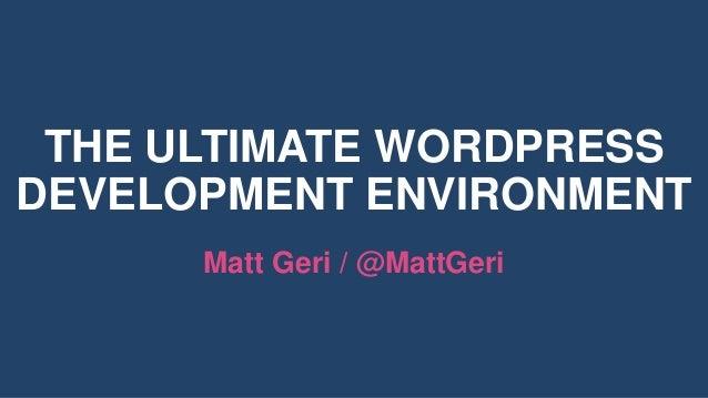 THE ULTIMATE WORDPRESS DEVELOPMENT ENVIRONMENT Matt Geri / @MattGeri