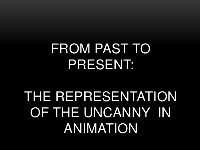 FROM PAST TO PRESENT: THE REPRESENTATION OF THE UNCANNY IN ANIMATION