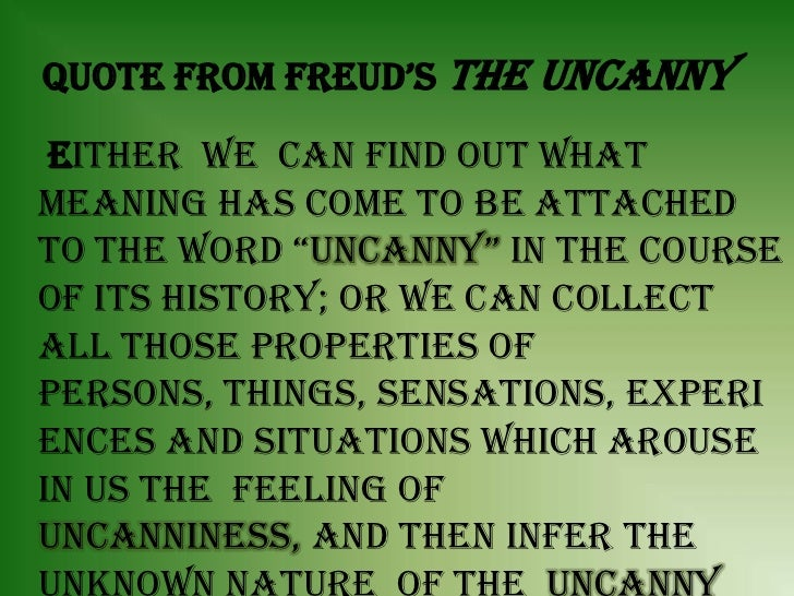 "the uncanny essay Uncanny essay assignment the basics: read the excerpt from sigmund freud's essay defining the ""uncanny"" 35-55 typed pages (9-14 paragraphs) consider an original title that reflects your topic."