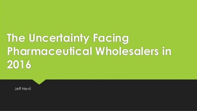 The Uncertainty Facing Pharmaceutical Wholesalers in 2016 Jeff Nevil