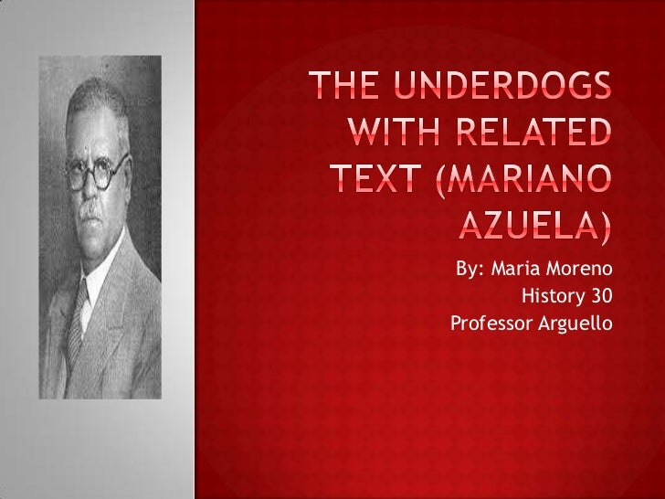 THE UNDERDOGS with Related Text (Mariano Azuela)<br />By: Maria Moreno <br />History 30<br />Professor Arguello <br />