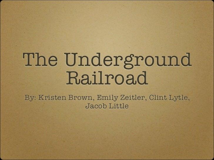 The Underground    RailroadBy: Kristen Brown, Emily Zeitler, Clint Lytle,                Jacob Little