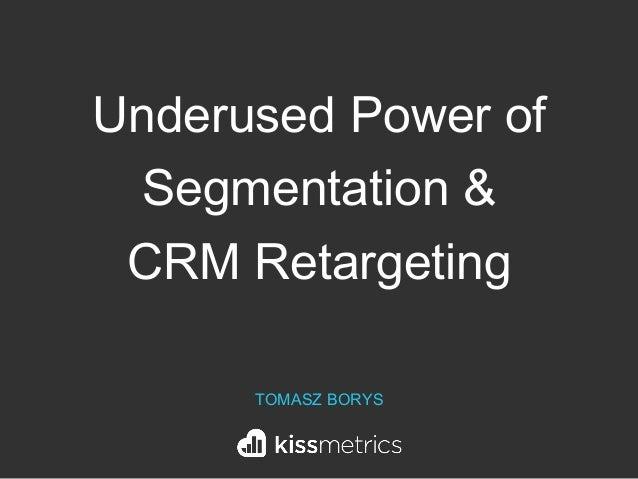 Underused Power of Segmentation & CRM Retargeting TOMASZ BORYS
