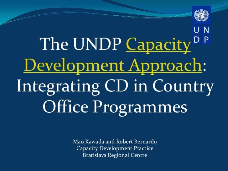 The UNDP Capacity Development Approach:Integrating CD in Country    Office Programmes       Mao Kawada and Robert Bernardo...