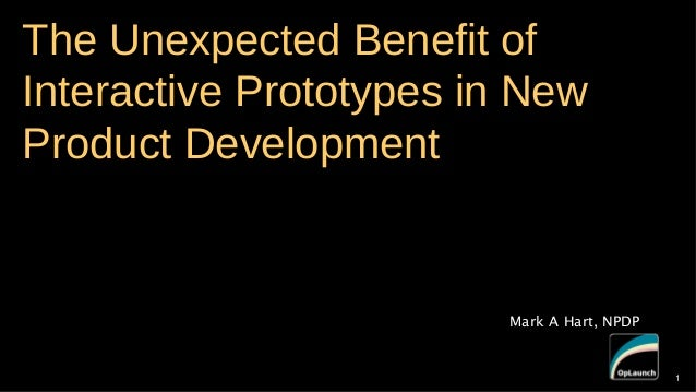The Unexpected Benefit of Interactive Prototypes in New Product Development  Mark A Hart, NPDP  1  1