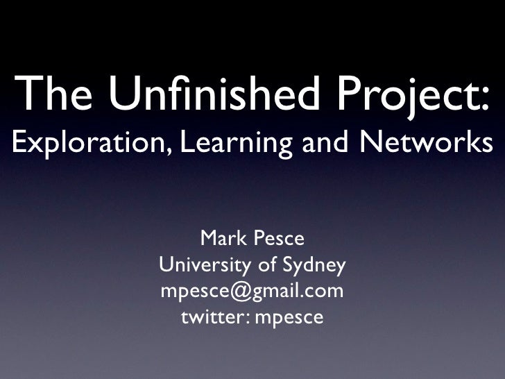 The Unfinished Project: Exploration, Learning and Networks                Mark Pesce           University of Sydney        ...