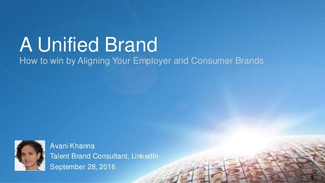 A Unified Brand How to win by Aligning Your Employer and Consumer Brands 1 Avani Khanna Talent Brand Consultant, LinkedIn ...
