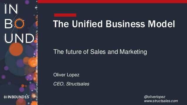 INBOUND15 The Unified Business Model The future of Sales and Marketing Oliver Lopez CEO, Structsales @oliverlopez www.stru...