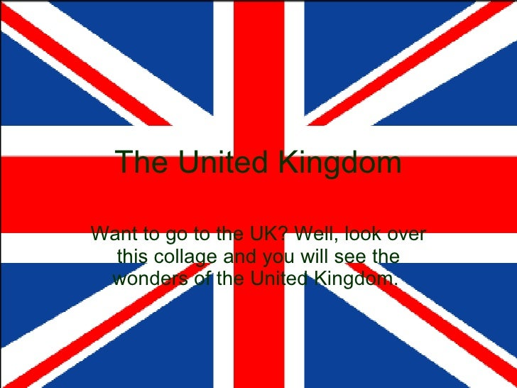 The United Kingdom Want to go to the UK? Well, look over this collage and you will see the wonders of the United Kingdom.