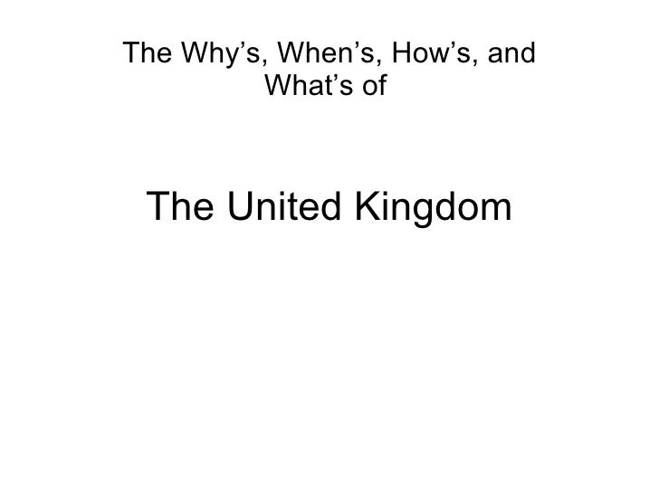 The United Kingdom The Why's, When's, How's, and What's of