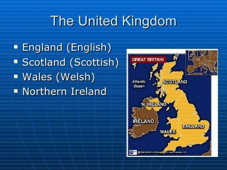 The United Kingdom <ul><li>England (English) </li></ul><ul><li>Scotland (Scottish) </li></ul><ul><li>Wales (Welsh) </li></...